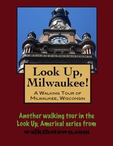 Look Up, Milwaukee! A Walking Tour of Milwaukee, Wisconsin