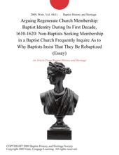 Arguing Regenerate Church Membership: Baptist Identity During Its First Decade, 1610-1620: Non-Baptists Seeking Membership In A Baptist Church Frequently Inquire As To Why Baptists Insist That They Be Rebaptized (Essay)
