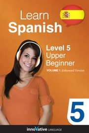 LEARN SPANISH -  LEVEL 5: UPPER BEGINNER SPANISH (ENHANCED VERSION)