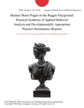 Skinner Meets Piaget On The Reggio Playground: Practical Synthesis Of Applied Behavior Analysis And Developmentally Appropriate Practice Orientations (Report)