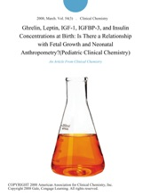 Ghrelin, Leptin, IGF-1, IGFBP-3, And Insulin Concentrations At Birth: Is There A Relationship With Fetal Growth And Neonatal Anthropometry?(Pediatric Clinical Chemistry)