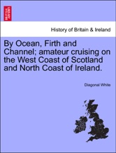 By Ocean, Firth and Channel; amateur cruising on the West Coast of Scotland and North Coast of Ireland.