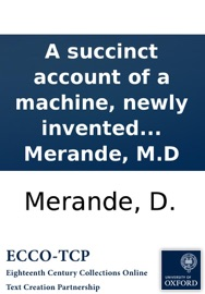 A SUCCINCT ACCOUNT OF A MACHINE, NEWLY INVENTED FOR THE CURE OF PRæTERNATURAL CURVATURES OF THE SPINE: TOGETHER WITH A DETAIL OF SEVERAL CASES, IN WHICH THIS MACHINE HAS BEEN TRIED WITH GREAT SUCCESS. BY D. MERANDE, M.D