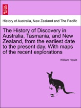 The History Of Discovery In Australia, Tasmania, And New Zealand, From The Earliest Date To The Present Day. With Maps Of The Recent Explorations. VOLUME II