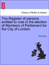 The Register Of Persons Entitled To Vote In The Election Of Members Of Parliament For The City Of London