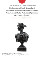 The Evolution of South Korea's Rural Institutions: The Political Economy of Export Promotion and Market Protection (Agricultural and Livestock Sectors )