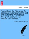 Prometheus The Fire-giver An Attempted Restoration Of The Lost First Part Of The Prometheian Trilogy Of Schylus By William Cox Bennett
