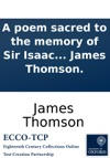 A Poem Sacred To The Memory Of Sir Isaac Newton By James Thomson