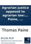 Agrarian Justice Opposed To Agrarian Law And To Agrarian Monopoly Being A Plan For Meliorating The Condition Of Man By Creating In Every Nation A National Fund  By Thomas Paine