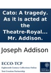 Cato A Tragedy As It Is Acted At The Theatre-Royal In Drury-Lane By Her Majestys Servants By Mr Addison