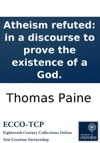 Atheism Refuted In A Discourse To Prove The Existence Of A God