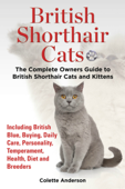 British Shorthair Cats, The Complete Owners Guide to British Shorthair Cats and Kittens Including British Blue, Buying, Daily Care, Personality, Temperament, Health, Diet and Breeders Book Cover