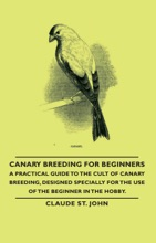 Canary Breeding for Beginners - A Practical Guide to the Cult of Canary Breeding, Designed Specially for the Use of the Beginner in the Hobby.