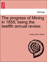 The Progress Of Mining In 1855; Being The Twelfth Annual Review.