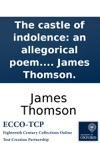 The Castle Of Indolence An Allegorical Poem Written In Imitation Of Spenser By James Thomson