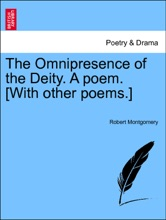 The Omnipresence of the Deity. A poem. [With other poems.] SECOND EDITION