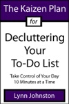 The Kaizen Plan For Decluttering Your To-Do List Take Control Of Your Day 10 Minutes At A Time