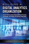 Building A Digital Analytics Organization Create Value By Integrating Analytical Processes Technology And People Into Business Operations