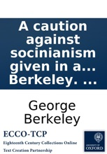 A Caution Against Socinianism Given In A Discourse: Preached At The Cathedral And Metropolitical Church Of Christ, Canterbury; On Good Friday, 1787. ... By George Berkeley. ...