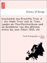 Geschichte des Erzstifts Trier d. i. der Stadt Trier und de Trier. Landes als Churfürstenthum und als Erzdiöcese von den ältesten zeiten bis zum Jahre 1816, etc