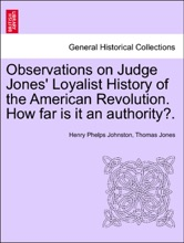 Observations On Judge Jones' Loyalist History Of The American Revolution. How Far Is It An Authority?.
