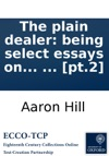 The Plain Dealer Being Select Essays On Several Curious Subjects Relating To Friendship  Poetry And Other Branches Of Polite Literature Publishd Originally In The Year 1724 And Now First Collected Into Two Volumes  Pt2