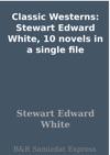 Classic Westerns Stewart Edward White 10 Novels In A Single File