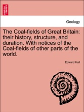 The Coal-fields of Great Britain: their history, structure, and duration. With notices of the Coal-fields of other parts of the world. THIRD EDITION