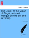 The Druid Or The Vision Of Fingal A Choral Masque In One Act And In Verse