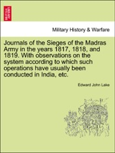Journals Of The Sieges Of The Madras Army In The Years 1817, 1818, And 1819. With Observations On The System According To Which Such Operations Have Usually Been Conducted In India, Etc.
