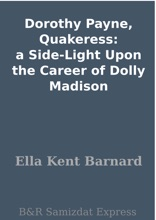 Dorothy Payne, Quakeress:  A Side-Light Upon The Career Of Dolly Madison