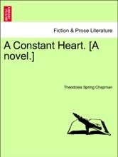 A Constant Heart. [A Novel.] Vol. I.