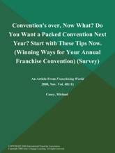 Convention's over, Now What? Do You Want a Packed Convention Next Year? Start with These Tips Now (Winning Ways for Your Annual Franchise Convention) (Survey)