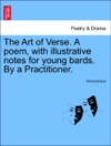 The Art Of Verse A Poem With Illustrative Notes For Young Bards By A Practitioner