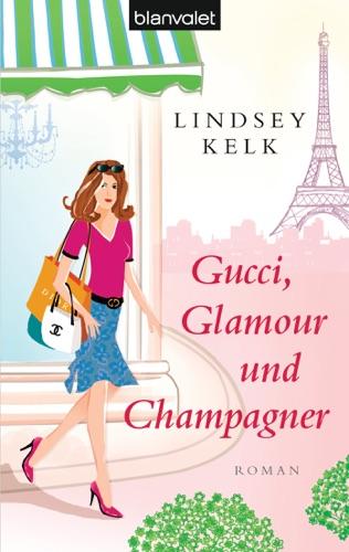 Lindsey Kelk - Gucci, Glamour und Champagner