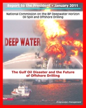Deep Water: The Gulf Oil Disaster and the Future of Offshore Drilling - The Report of the National Commission on the BP Deepwater Horizon Oil Spill and Offshore Drilling