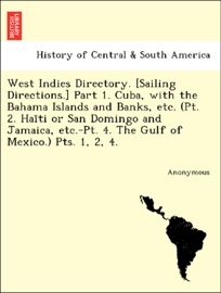 West Indies Directory Sailing Directions Part 1 Cuba With The Bahama Islands And Banks Etc Pt 2 Hai Ti Or San Domingo And Jamaica Etc Pt 4 The Gulf Of Mexico Pts 1 2 4
