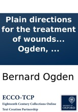 Plain Directions For The Treatment Of Wounds In General: With Methods Of Stopping Violent Bleedings In Cases Of Large Wounds ... To Which Are Added Remarks On Suspended Animation, ... By Bernard Ogden, ...