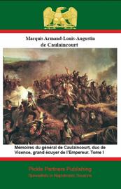 Mémoires du général de Caulaincourt, duc de Vicence, grand écuyer de l'Empereur. Tome I