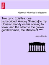 Two Lyric Epistles: one [subscribed, Antony Shandy] to my Cousin Shandy on his coming to town; and the other to the grown gentlewomen, the Misses of ****.