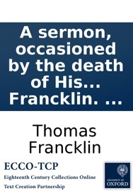 A Sermon Occasioned By The Death Of His Late Majesty Preached On The Ninth Of November In The Morning At Queen Street Chapel And In The Afternoon At St Paul S Covent Garden By The Revd Thomas Francklin