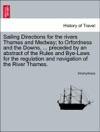 Sailing Directions For The Rivers Thames And Medway To Orfordness And The Downs  Preceded By An Abstract Of The Rules And Bye-Laws For The Regulation And Navigation Of The River Thames