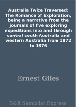 Australia Twice Traversed: The Romance of Exploration, being a narrative from the journals of five exploring expeditions into and through central south Australia and western Australia from 1872 to 1876