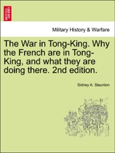 The War in Tong-King. Why the French are in Tong-King, and what they are doing there. 2nd edition.