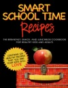 Smart School Time Recipes The Breakfast Snack And Lunchbox Cookbook For Healthy Kids And Adults