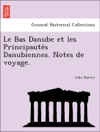 Le Bas Danube Et Les Principautes Danubiennes Notes De Voyage
