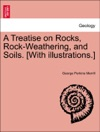 A Treatise On Rocks Rock-Weathering And Soils With Illustrations