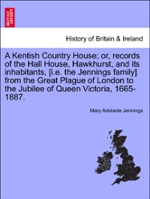 A Kentish Country House; or, records of the Hall House, Hawkhurst, and its inhabitants, [i.e. the Jennings family] from the Great Plague of London to the Jubilee of Queen Victoria, 1665-1887.