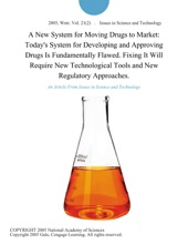 A New System for Moving Drugs to Market: Today's System for Developing and Approving Drugs Is Fundamentally Flawed. Fixing It Will Require New Technological Tools and New Regulatory Approaches.