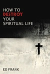 How To Destroy Your Spiritual Life